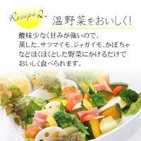 Recipe2.温野菜をおいしく!酸味少なく甘みが強いので、蒸した、サツマイモ、ジャガイモ、かぼちゃなどほくほくとした野菜にかけるだけでおいしく食べられます。