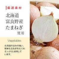 厳選素材北海道富良野産たまねぎ使用Vegetables北海道の甘みの強い、新鮮な玉ねぎを仕入れたっぷりと使用しています。