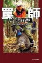 罠師 片桐邦雄 狩猟の極意と自然の終焉◎鉱脈社