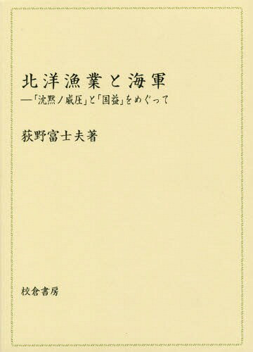 北洋漁業と海軍-「沈黙ノ威圧」と「国益」[本/雑誌] / 荻野富士夫/著