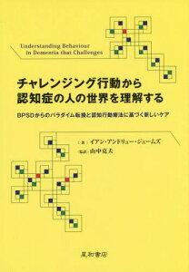 チャレンジング行動から認知症の人の世界を理解する BPSDからのパラダイム転換と認知行動療法に基づく新しいケア / 原タイトル:Understanding Behaviour in Dementia that Challenges[本/雑誌] / イアン・アンドリュー・ジェームズ/著 山中克夫/監訳