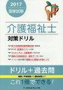 介護福祉士国家試験対策ドリル 2017[本/雑誌] / 『最新介護福祉全書』編集室/編集