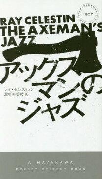 アックスマンのジャズ / 原タイトル:THE AXEMAN'S JAZZ (HAYAKAWA POCKET MYSTERY BOOKS 1907)[本/雑誌] / レイ・セレスティン/著 北野寿美枝/訳
