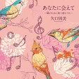あなたに会えて〜郷のために歌う愛のうた〜[CD] / 矢口周美