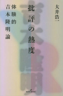 批評の熱度 体験的吉本隆明論[本/雑誌] / 大井浩一/著