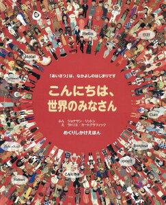 こんにちは、世界のみなさん 「あいさつ」は、なかよしのはじまりです / 原タイトル:HELLO WORLD (めくりしかけえほん)[本/雑誌] / ジョナサン・リットン/ぶん ラトリエ・カートグラフィック/え