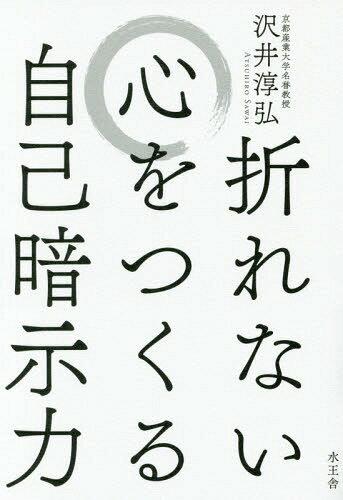 折れない心をつくる自己暗示力[本/雑誌] / 沢井淳弘/著