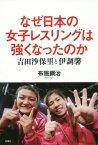 なぜ日本の女子レスリングは強くなったのか 吉田沙保里と伊調馨[本/雑誌] / 布施鋼治/著