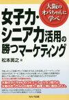 女子力・シニア力活用の勝つマーケティング 大阪のオバちゃんに学べ[本/雑誌] / 松本英之/著