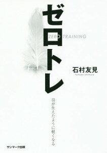 ゼロトレ 羽が生えたように軽くなる[本/雑誌] / 石村友見/著