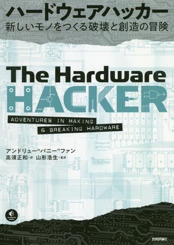 """ハードウェアハッカー 新しいモノをつくる破壊と創造の冒険 / 原タイトル:The Hardware Hacker[本/雑誌] / アンドリュー""""バニー""""ファン/著 高須正和/訳 山形浩生/監訳"""