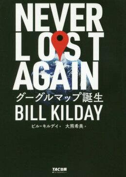 NEVER LOST AGAIN グーグルマップ誕生 / 原タイトル:NEVER LOST AGAIN[本/雑誌] / ビル・キルデイ/著 大熊希美/訳