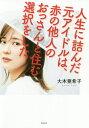 人生に詰んだ元アイドルは、赤の他人のおっさんと住む選択をした[本/雑誌] / 大木亜希子/著