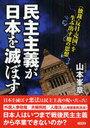 民主主義が日本を滅ぼす <独裁・反日・売国>を生み出す魔の思想 (単行本・ムック) / 山本峯章/著