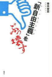 【送料無料選択可!】「新自由主義」をぶっ壊す (単行本・ムック) / 青木 育志 著