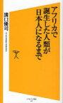 アフリカで誕生した人類が日本人になるまで (ソフトバンク新書) (新書) / 溝口優司/著