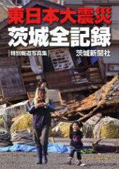 【送料無料選択可!】東日本大震災茨城全記録 特別報道写真集 (単行本・ムック) / 茨城新聞社