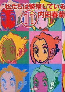 私たちは繁殖している 11 (コミックス) / 内田春菊/著