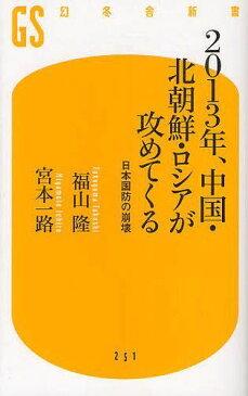 2013年、中国・北朝鮮・ロシアが攻めてくる 日本国防の崩壊 (幻冬舎新書) (新書) / 福山隆/著 宮本一路/著