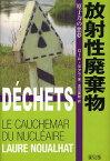 放射性廃棄物 原子力の悪夢 / 原タイトル:DECHETS LE CAUCHEMAR DU NUCLEAIRE (単行本・ムック) / ロール・ヌアラ/著 及川美枝/訳