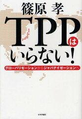 【送料無料選択可!】TPPはいらない! グローバリゼーションからジャパナイゼーションへ (単行本...