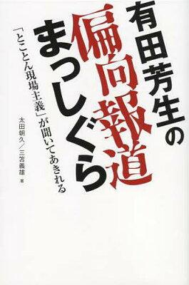 【送料無料選択可!】有田芳生の偏向報道まっしぐら 「とことん現場主義」が聞いてあきれる (単...
