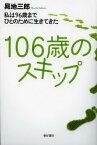 106歳のスキップ 私は96歳までひとのために生きてきた (単行本・ムック) / 昇地三郎/著