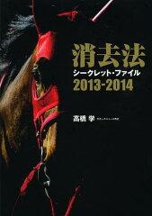 【送料無料選択可!】消去法シークレット・ファイル 2013-2014 (単行本・ムック) / 高橋学/著