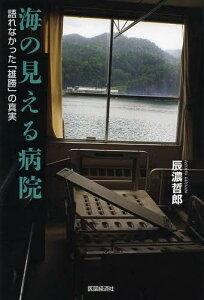 【送料無料選択可!】海の見える病院 語れなかった「雄勝」の真実 (単行本・ムック) / 辰濃哲郎/著