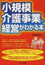 「小規模介護事業」の経営がわかる本 (単行本・ムック) / 赤尾宣幸/著