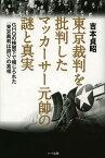 東京裁判を批判したマッカーサー元帥の謎と真実 GHQの検閲下で報じられた「東京裁判は誤り」の真相[本/雑誌] (単行本・ムック) / 吉本貞昭/著