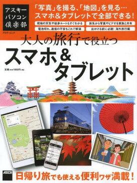 大人の旅行で役立つスマホ&タブレット 「写真」を撮る、「地図」を見る...スマホ&タブレットで全部できる! (アスキームック)[本/雑誌] (単行本・ムック) / アスキー書籍編集部/編集