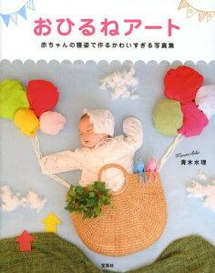 【送料無料選択可!】おひるねアート 赤ちゃんの寝姿で作るかわいすぎる写真集[本/雑誌] (単行...