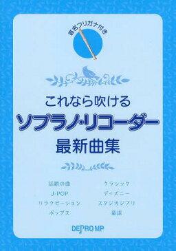 これなら吹けるソプラノ・リコーダー最新曲集 音名フリガナ付き[本/雑誌] (楽譜・教本) / デプロMP