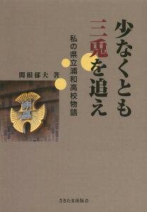 【送料無料選択可!】少なくとも三兎を追え 私の県立浦和高校物語[本/雑誌] / 関根郁夫/著