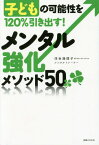 メンタル強化メソッド50 子どもの可能性を120%引き出す![本/雑誌] / 浮世満理子/著