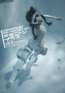 水中ニーソプラス 水の中の女の子+ニーハイソックス=なぜかカワイイ。[本/雑誌] (単行本・ムック) / 古賀学/著