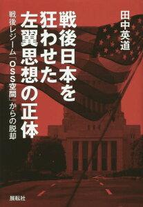 【送料無料選択可!】戦後日本を狂わせた左翼思想の正体 戦後レジーム「OSS空間」からの脱却[本...