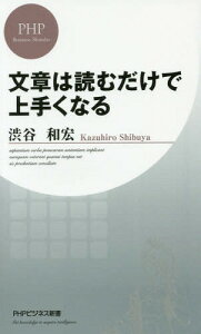 文章は読むだけで上手くなる (PHPビジネス新書)[本/雑誌] / 渋谷和宏/著