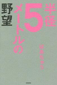 【送料無料選択可!】半径5メートルの野望[本/雑誌] / はあちゅう/著