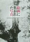 絵画に焦がれた写真 日本写真史におけるピクトリアリズムの成立[本/雑誌] / 打林俊/著