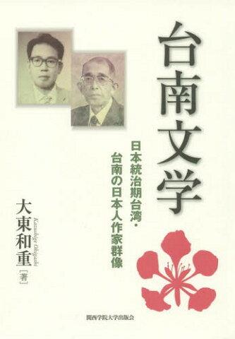 台南文学 日本統治期台湾・台南の日本人作家群像[本/雑誌] / 大東和重/著