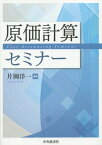 原価計算セミナー[本/雑誌] / 片岡洋一/編著