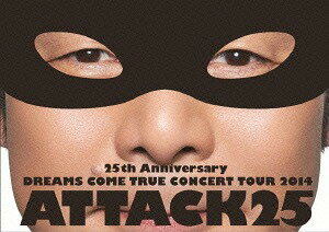 25th Anniversary DREAMS COME TRUE CONCERT TOUR 2014 - ATTACK25 - [通常版][DVD] / DREAMS COME TRUE