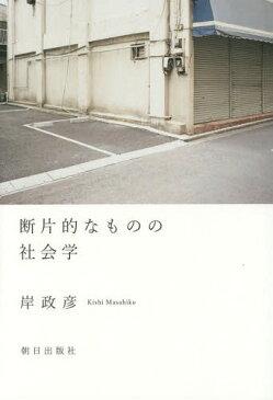 断片的なものの社会学[本/雑誌] / 岸政彦/著