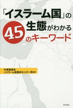 「イスラーム国」の生態がわかる45のキーワード[本/雑誌] / 中東調査会イスラーム過激派モニター班/著
