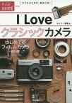 I Loveクラシックカメラ はじめてのフィルムカメラ修理 (大人の自由時間mini)[本/雑誌] / セイリー育緒/著