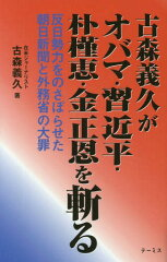 【送料無料選択可!】古森義久がオバマ・習近平・朴槿恵・金正恩を斬る 反日勢力をのさばらせた...