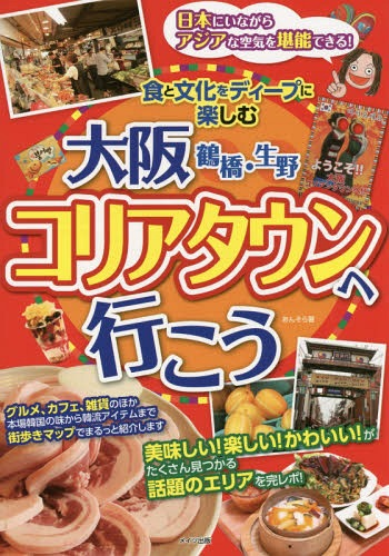 大阪鶴橋・生野コリアタウンへ行こう 食と文化をディープに楽しむ[本/雑誌] / あんそら/著