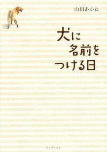 【送料無料選択可!】犬に名前をつける日[本/雑誌] / 山田あかね/著